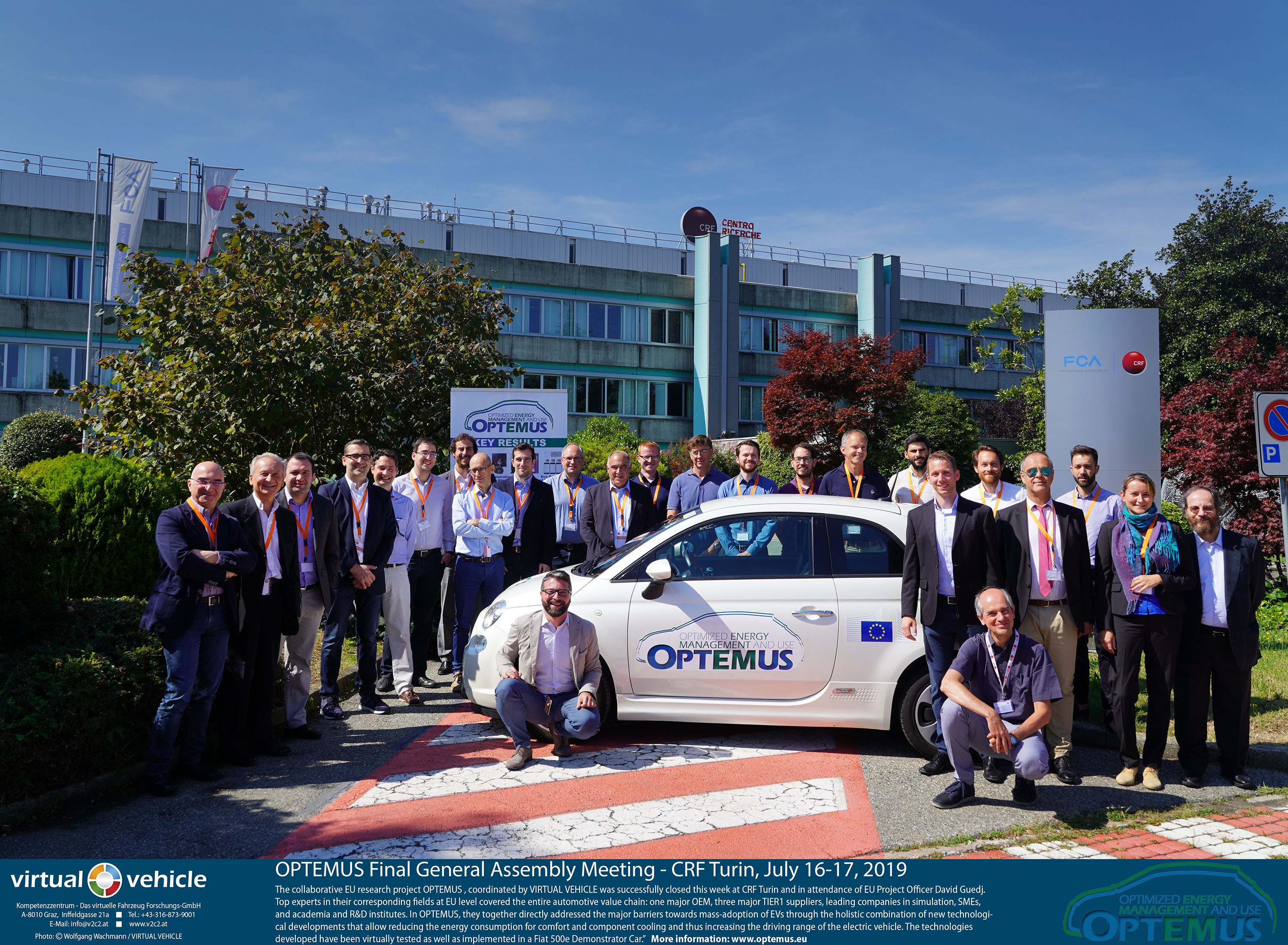 "OPTEMUS Final General Assembly Meeting - CRF Turin, July 16-17, 2019   -   The collaborative EU research project OPTEMUS , coordinated by VIRTUAL VEHICLE was successfully closed this week at CRF Turin and in attendance of EU Project Officer David Guedj. Top experts in their corresponding fields at EU level covered the entire automotive value chain: one major OEM, three major TIER1 suppliers, leading companies in simulation, SMEs, and academia and R&D institutes. In OPTEMUS, they together directly addressed the major barriers towards mass-adoption of EVs through the holistic combination of new technological developments that allow reducing the energy consumption for comfort and component cooling and thus increasing the driving range of the electric vehicle. The technologies developed have been virtually tested as well as implemented in a Fiat 500e Demonstrator Car.""   More information: www.optemus.eu"